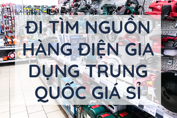 Làm thế nào lấy hàng đồ điện gia dụng Trung Quốc giá sỉ?